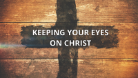 Keeping Your Eyes on Christ